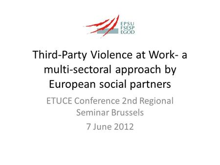 Third-Party Violence at Work- a multi-sectoral approach by European social partners ETUCE Conference 2nd Regional Seminar Brussels 7 June 2012.