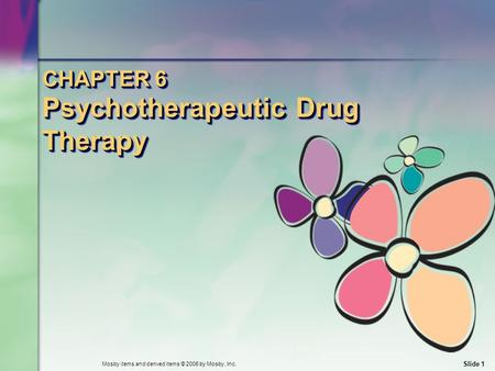Mosby items and derived items © 2006 by Mosby, Inc. Slide 1 CHAPTER 6 Psychotherapeutic Drug Therapy.