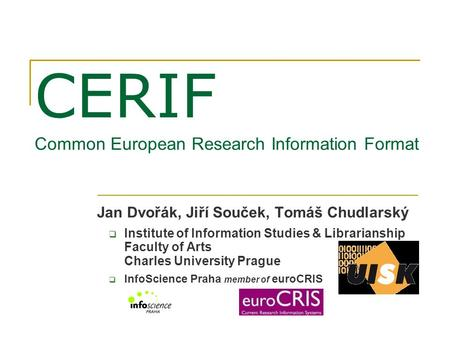 CERIF Common European Research Information Format Jan Dvořák, Jiří Souček, Tomáš Chudlarský  Institute of Information Studies & Librarianship Faculty.