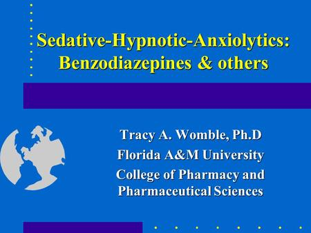 Sedative-Hypnotic-Anxiolytics: Benzodiazepines & others Tracy A. Womble, Ph.D Florida A&M University College of Pharmacy and Pharmaceutical Sciences.