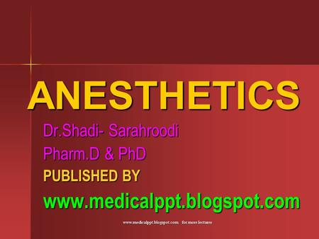 Www.medicalppt.blogspot.com for more lectures ANESTHETICS Dr.Shadi- Sarahroodi Pharm.D & PhD PUBLISHED BY www.medicalppt.blogspot.com.