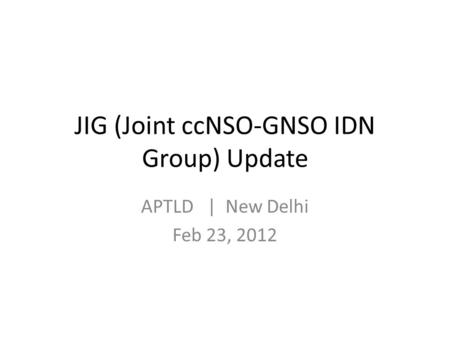JIG (Joint ccNSO-GNSO IDN Group) Update APTLD | New Delhi Feb 23, 2012.