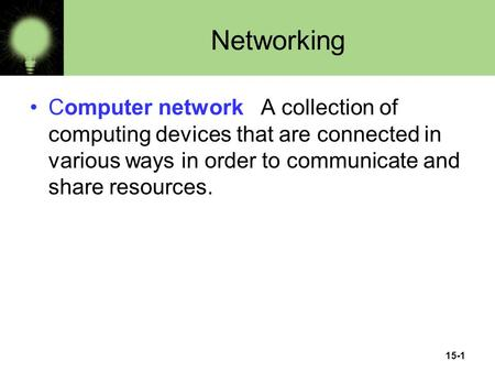 15-1 Networking Computer network A collection of computing devices that are connected in various ways in order to communicate and share resources.