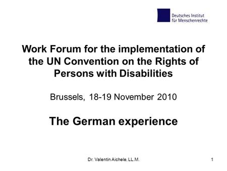 Dr. Valentin Aichele, LL.M.1 Work Forum for the implementation of the UN Convention on the Rights of Persons with Disabilities Brussels, 18-19 November.