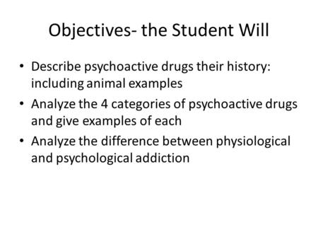 Objectives- the Student Will Describe psychoactive drugs their history: including animal examples Analyze the 4 categories of psychoactive drugs and give.