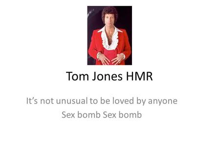 Tom Jones HMR It's not unusual to be loved by anyone Sex bomb.