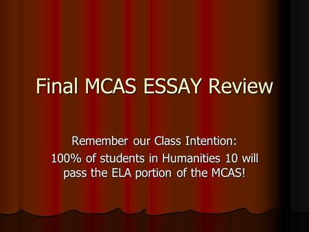 Final MCAS ESSAY Review Remember our Class Intention: 100% of students in Humanities 10 will pass the ELA portion of the MCAS!