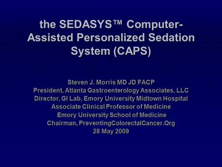 The SEDASYS™ Computer- Assisted Personalized Sedation System (CAPS) Steven J. Morris MD JD FACP President, Atlanta Gastroenterology Associates, LLC Director,