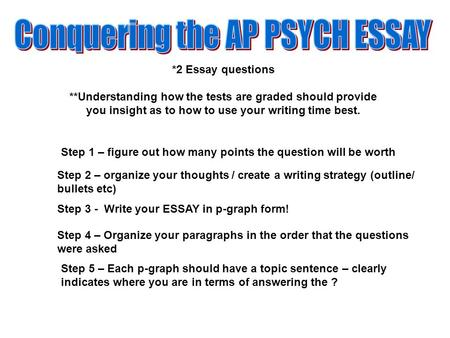 *2 Essay questions **Understanding how the tests are graded should provide you insight as to how to use your writing time best. Step 1 – figure out how.