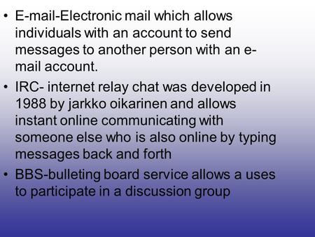 E-mail-Electronic mail which allows individuals with an account to send messages to another person with an e- mail account. IRC- internet relay chat was.