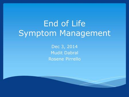 End of Life Symptom Management Dec 3, 2014 Mudit Dabral Rosene Pirrello.