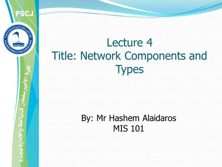Lecture 4 Title: Network Components and Types By: Mr Hashem Alaidaros MIS 101.