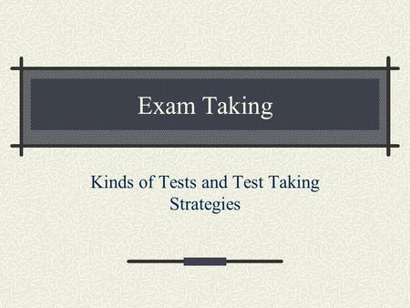Exam Taking Kinds of Tests and Test Taking Strategies.