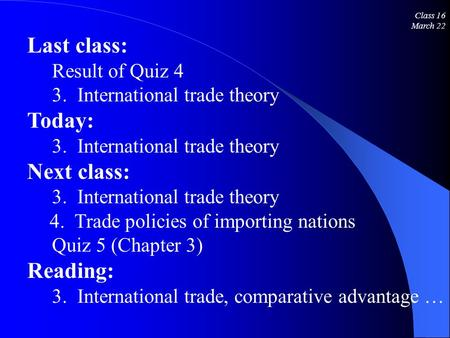 Class 16 March 22 Last class: Result of Quiz 4 3. International trade theory Today: 3. International trade theory Next class: 3. International trade theory.