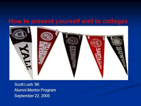 Scott Lush '86 Alumni Mentor Program September 22, 2005 How to present yourself well to colleges.