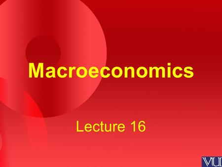 Macroeconomics Lecture 16. Review of the Previous Lecture Three Experiments –Fiscal Policy at Home –Fiscal Policy Abroad –Increase in Investment Demand.