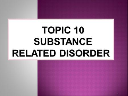 1 TOPIC 10 SUBSTANCE RELATED DISORDER. Classification of Substance-Related Disorders  Substance Abuse and Dependence  Substance abuse involve a pattern.