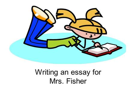 Writing an essay for Mrs. Fisher. Always head your paper properly! Name (first AND last) Period and block Date Give the assignment name or title here.