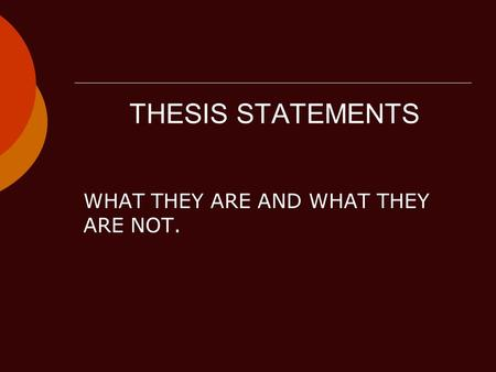 THESIS STATEMENTS WHAT THEY ARE AND WHAT THEY ARE NOT.