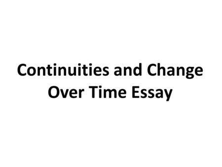 Continuities and Change Over Time Essay. A Way to Approach the CCOT Essay Consider when you were born. What did you look like? What was your temperament?