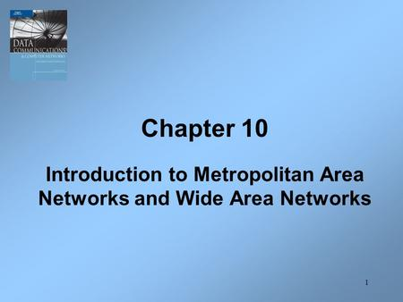 1 Chapter 10 Introduction to Metropolitan Area Networks and Wide Area Networks.