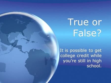 True or False? It is possible to get college credit while you're still in high school.