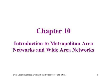 Data Communications & Computer Networks, Second Edition1 Chapter 10 Introduction to Metropolitan Area Networks and Wide Area Networks.
