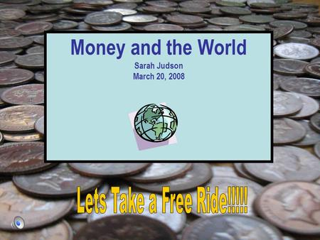 Money and the World Sarah Judson March 20, 2008. *You Are Here* There is so much to see in the world! So lets get prepared!! Denver, Colorado, U.S.A.