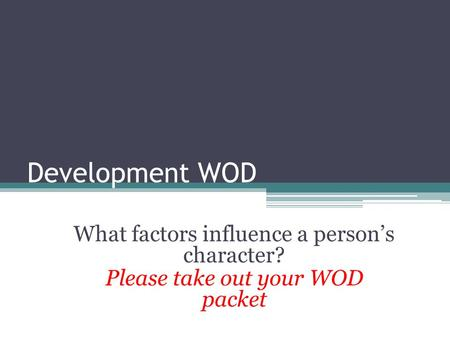 Development WOD What factors influence a person's character? Please take out your WOD packet.