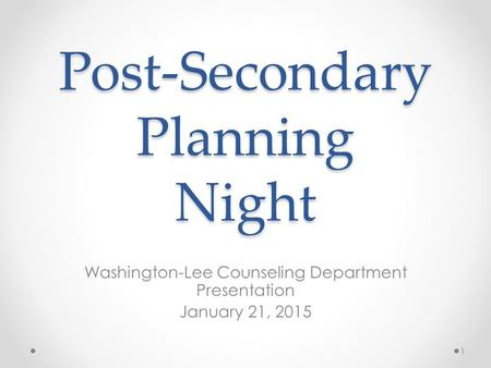 Post-Secondary Planning Night Washington-Lee Counseling Department Presentation January 21, 2015 1.
