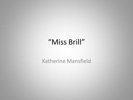 """Miss Brill"" Katherine Mansfield. Building Context Miss Brill"" was written in 1920 and published in the 1922 collection of stories entitled The Garden."