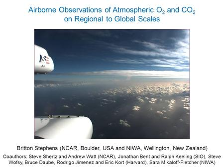 Airborne Observations of Atmospheric O 2 and CO 2 on Regional to Global Scales Britton Stephens (NCAR, Boulder, USA and NIWA, Wellington, New Zealand)