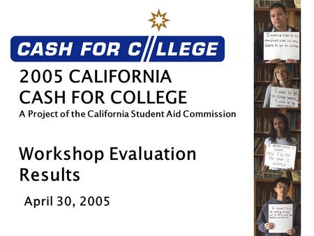 2005 CALIFORNIA CASH FOR COLLEGE A Project of the California Student Aid Commission Workshop Evaluation Results April 30, 2005.