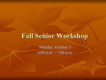 Fall Senior Workshop Monday, October 5 6:00 p.m. – 7:00 p.m.