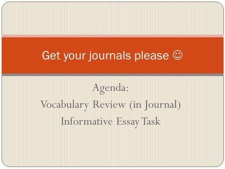 Agenda: Vocabulary Review (in Journal) Informative Essay Task Get your journals please.
