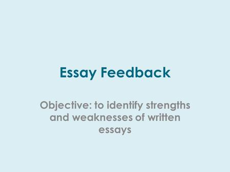 Essay Feedback Objective: to identify strengths and weaknesses of written essays.