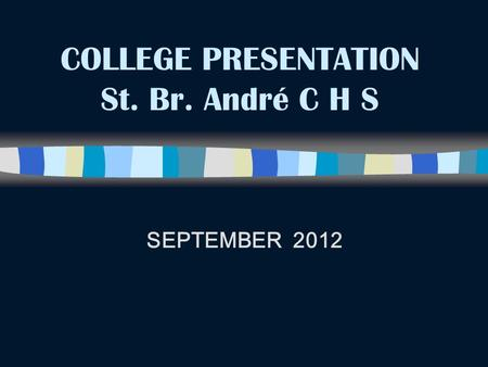 COLLEGE PRESENTATION St. Br. André C H S SEPTEMBER 2012.