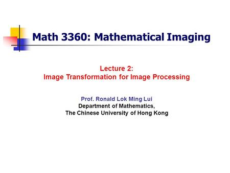 Math 3360: Mathematical Imaging Prof. Ronald Lok Ming Lui Department of Mathematics, The Chinese University of Hong Kong Lecture 2: Image Transformation.