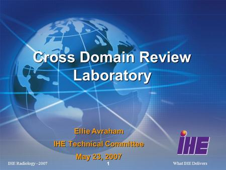 IHE Radiology –2007What IHE Delivers 1 Ellie Avraham IHE Technical Committee May 23, 2007 Cross Domain Review Laboratory.