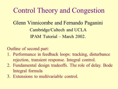 Control Theory and Congestion Glenn Vinnicombe and Fernando Paganini Cambridge/Caltech and UCLA IPAM Tutorial – March 2002. Outline of second part: 1.Performance.