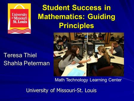 Student Success in Mathematics: Guiding Principles Teresa Thiel Shahla Peterman University of Missouri-St. Louis Math Technology Learning Center.