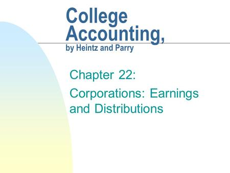 College Accounting, by Heintz and Parry Chapter 22: Corporations: Earnings and Distributions.
