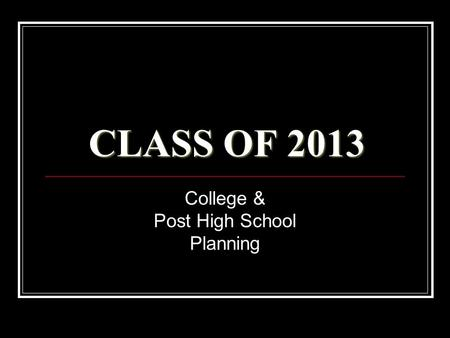 CLASS OF 2013 College & Post High School Planning.