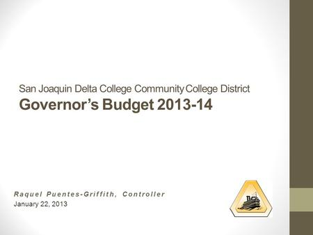 San Joaquin Delta College Community College District Governor's Budget 2013-14 Raquel Puentes-Griffith, Controller January 22, 2013.