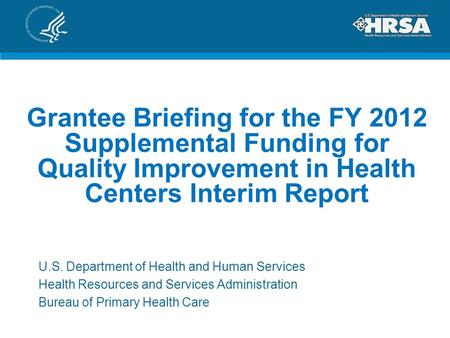 Grantee Briefing for the FY 2012 Supplemental Funding for Quality Improvement in Health Centers Interim Report U.S. Department of Health and Human Services.