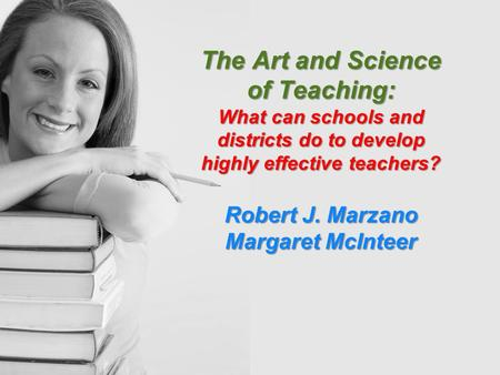 The Art and Science of Teaching: What can schools and districts do to develop highly effective teachers? Robert J. Marzano Margaret McInteer.