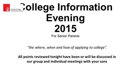 "College Information Evening 2015 For Senior Parents ""the where, when and how of applying to college"". All points reviewed tonight have been or will be."