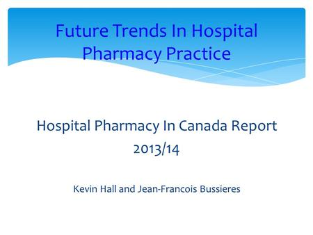 Hospital Pharmacy In Canada Report 2013/14 Kevin Hall and Jean-Francois Bussieres Future Trends In Hospital Pharmacy Practice.