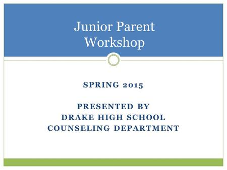 SPRING 2015 PRESENTED BY DRAKE HIGH SCHOOL COUNSELING DEPARTMENT Junior Parent Workshop.