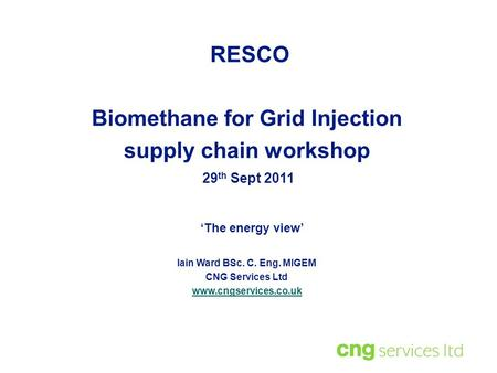 Iain Ward BSc. C. Eng. MIGEM CNG Services Ltd www.cngservices.co.uk 29 th Sept 2011 RESCO Biomethane for Grid Injection supply chain workshop 'The energy.